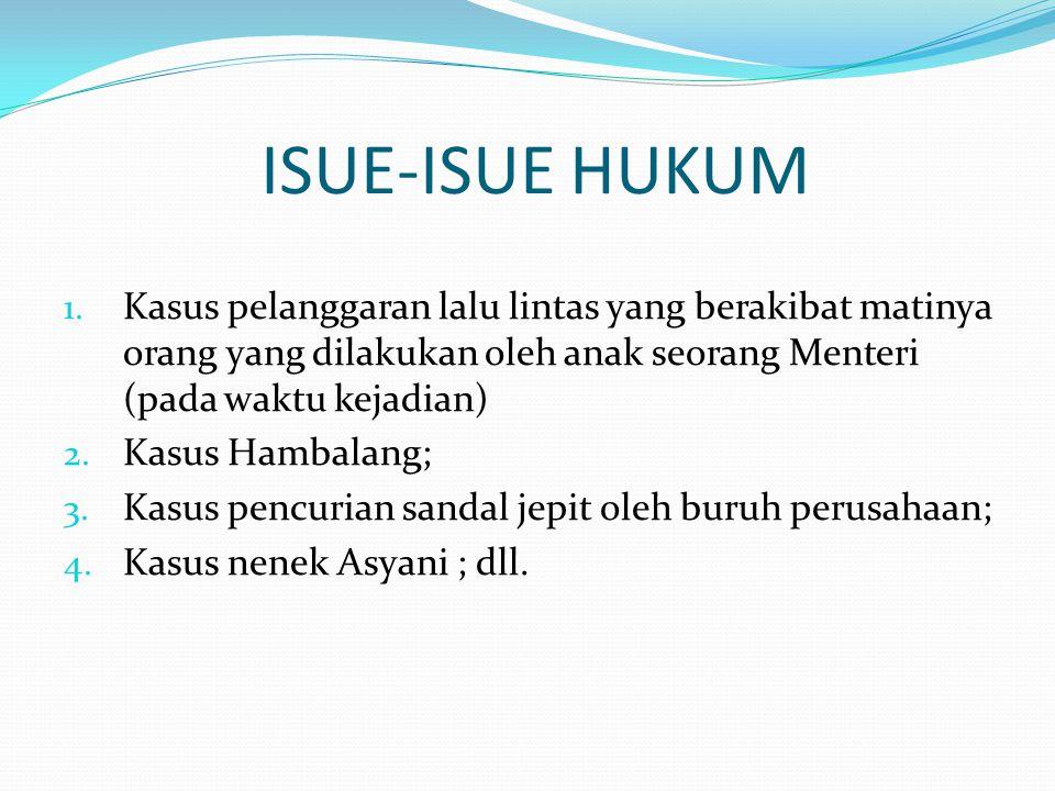 ISUE-ISUE HUKUM 1. Kasus pelanggaran lalu lintas yang berakibat matinya orang yang dilakukan oleh anak seorang Menteri (pada waktu kejadian) 2. Kasus