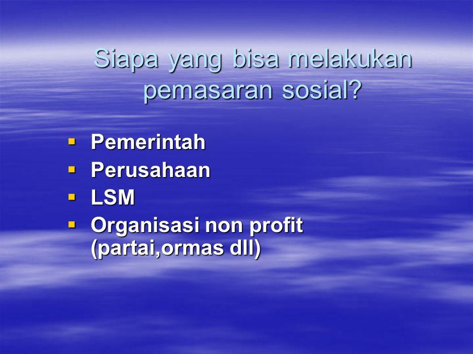 Siapa yang bisa melakukan pemasaran sosial?  Pemerintah  Perusahaan  LSM  Organisasi non profit (partai,ormas dll)