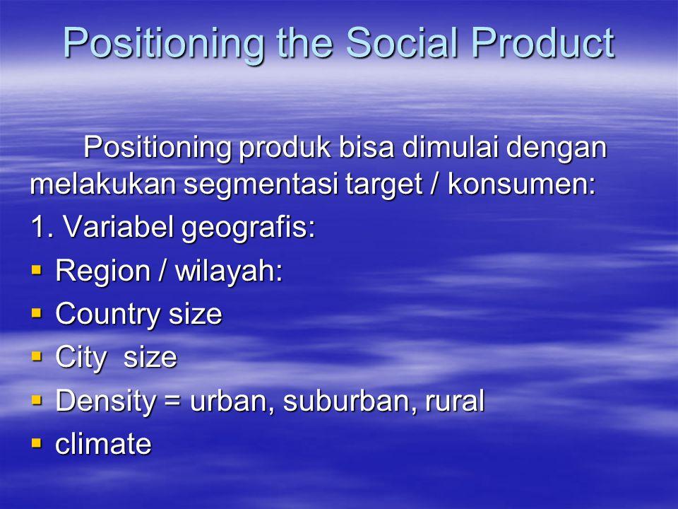 Positioning the Social Product Positioning produk bisa dimulai dengan melakukan segmentasi target / konsumen: 1. Variabel geografis:  Region / wilaya