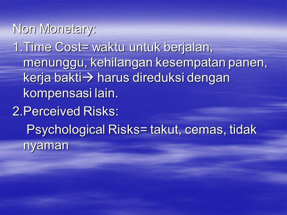 Non Monetary: 1.Time Cost= waktu untuk berjalan, menunggu, kehilangan kesempatan panen, kerja bakti  harus direduksi dengan kompensasi lain. 2.Percei