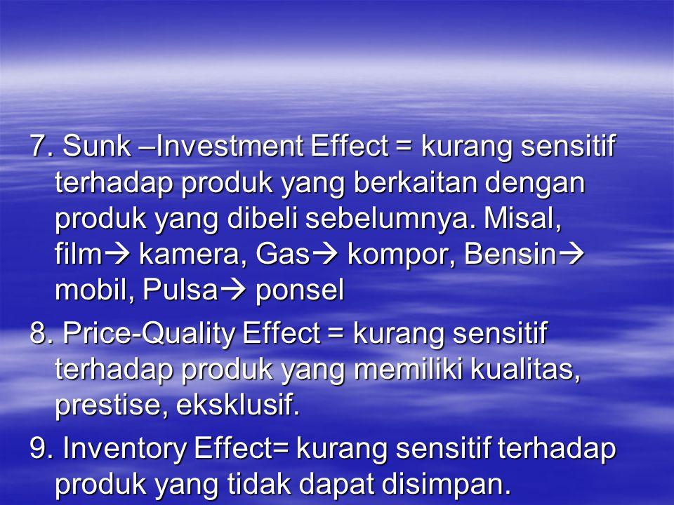7. Sunk –Investment Effect = kurang sensitif terhadap produk yang berkaitan dengan produk yang dibeli sebelumnya. Misal, film  kamera, Gas  kompor,