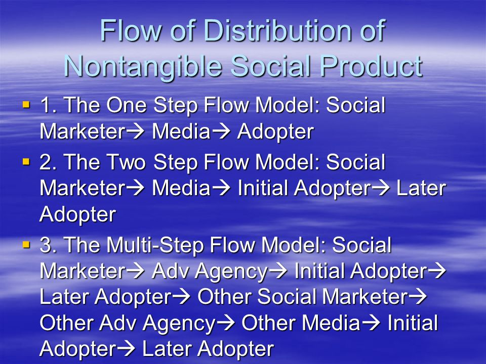 Flow of Distribution of Nontangible Social Product  1. The One Step Flow Model: Social Marketer  Media  Adopter  2. The Two Step Flow Model: Socia