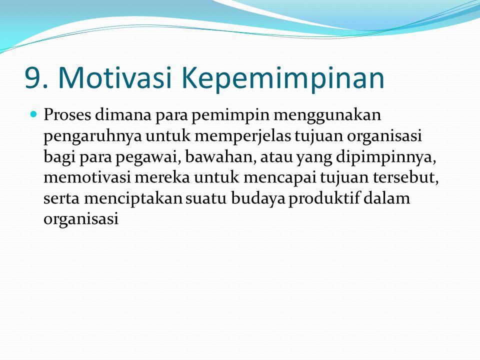9. Motivasi Kepemimpinan Proses dimana para pemimpin menggunakan pengaruhnya untuk memperjelas tujuan organisasi bagi para pegawai, bawahan, atau yang