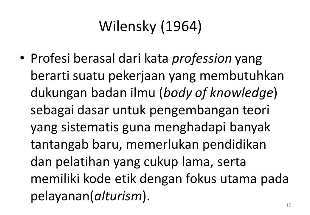Wilensky (1964) Profesi berasal dari kata profession yang berarti suatu pekerjaan yang membutuhkan dukungan badan ilmu (body of knowledge) sebagai dasar untuk pengembangan teori yang sistematis guna menghadapi banyak tantangab baru, memerlukan pendidikan dan pelatihan yang cukup lama, serta memiliki kode etik dengan fokus utama pada pelayanan(alturism).