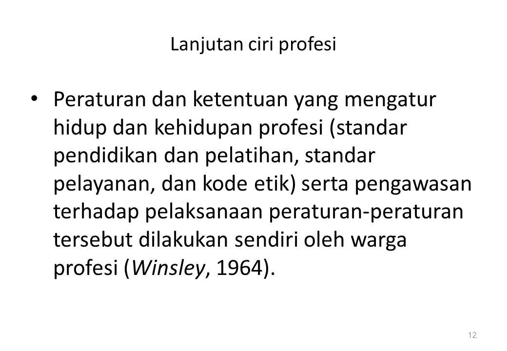 Lanjutan ciri profesi Peraturan dan ketentuan yang mengatur hidup dan kehidupan profesi (standar pendidikan dan pelatihan, standar pelayanan, dan kode etik) serta pengawasan terhadap pelaksanaan peraturan-peraturan tersebut dilakukan sendiri oleh warga profesi (Winsley, 1964).