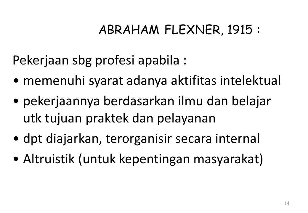 ABRAHAM FLEXNER, 1915 : Pekerjaan sbg profesi apabila : memenuhi syarat adanya aktifitas intelektual pekerjaannya berdasarkan ilmu dan belajar utk tujuan praktek dan pelayanan dpt diajarkan, terorganisir secara internal Altruistik (untuk kepentingan masyarakat) 14