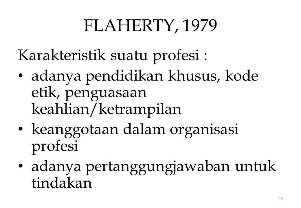 FLAHERTY, 1979 Karakteristik suatu profesi : adanya pendidikan khusus, kode etik, penguasaan keahlian/ketrampilan keanggotaan dalam organisasi profesi