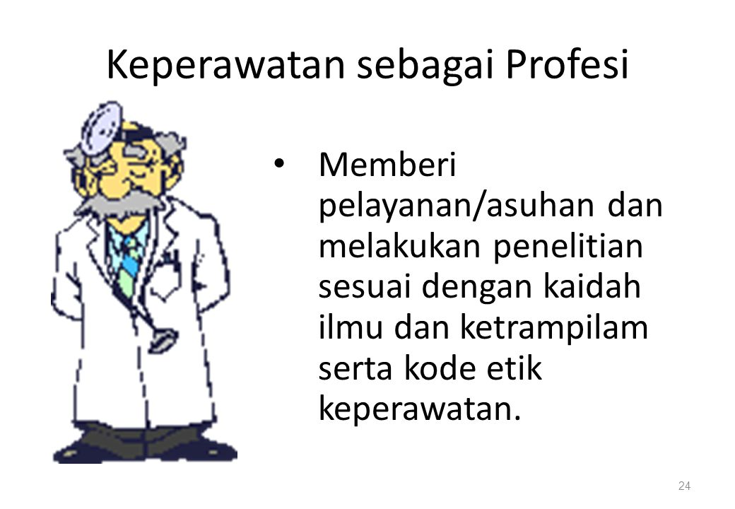 Keperawatan sebagai Profesi Memberi pelayanan/asuhan dan melakukan penelitian sesuai dengan kaidah ilmu dan ketrampilam serta kode etik keperawatan.