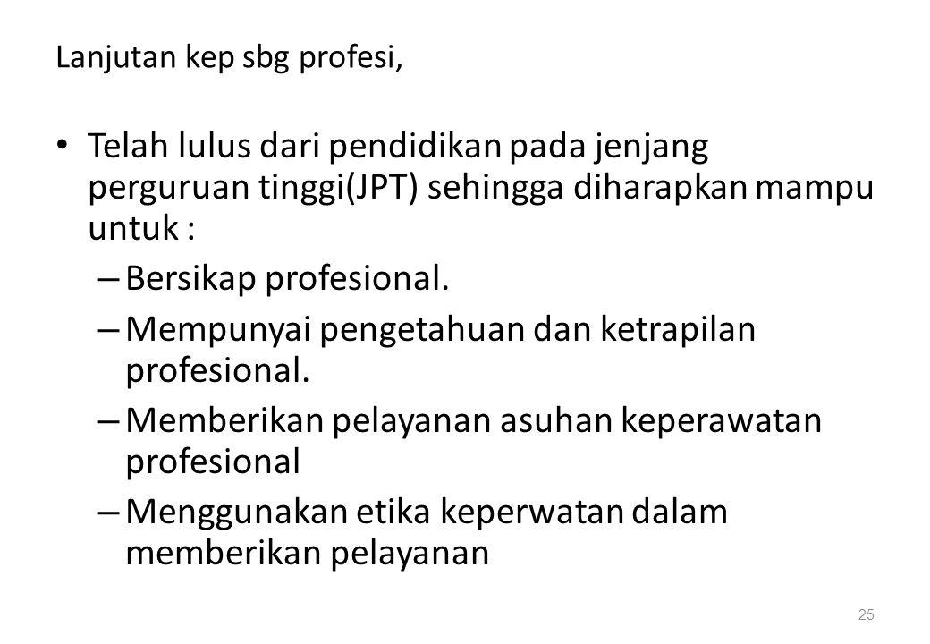 Lanjutan kep sbg profesi, Telah lulus dari pendidikan pada jenjang perguruan tinggi(JPT) sehingga diharapkan mampu untuk : – Bersikap profesional. – M