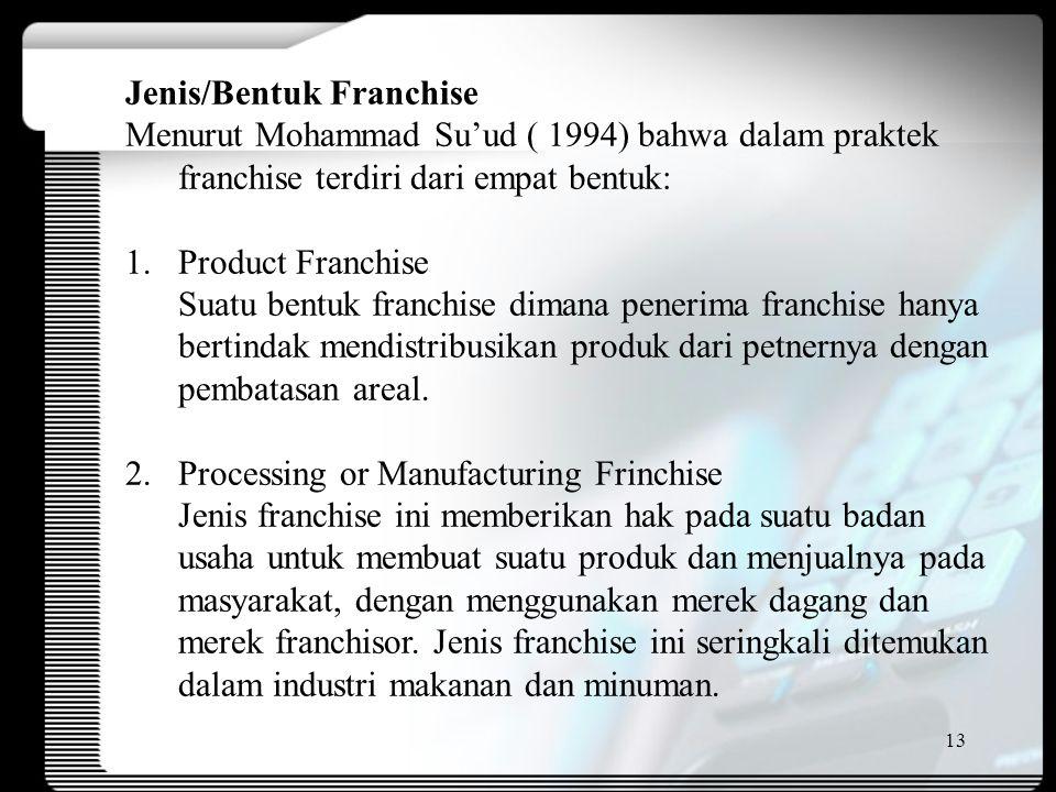 13 Jenis/Bentuk Franchise Menurut Mohammad Su'ud ( 1994) bahwa dalam praktek franchise terdiri dari empat bentuk: 1.Product Franchise Suatu bentuk franchise dimana penerima franchise hanya bertindak mendistribusikan produk dari petnernya dengan pembatasan areal.