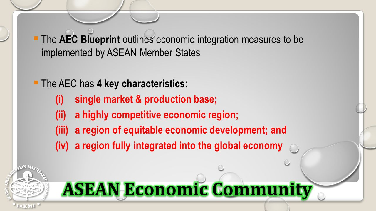  The AEC Blueprint outlines economic integration measures to be implemented by ASEAN Member States  The AEC has 4 key characteristics : (i)single ma