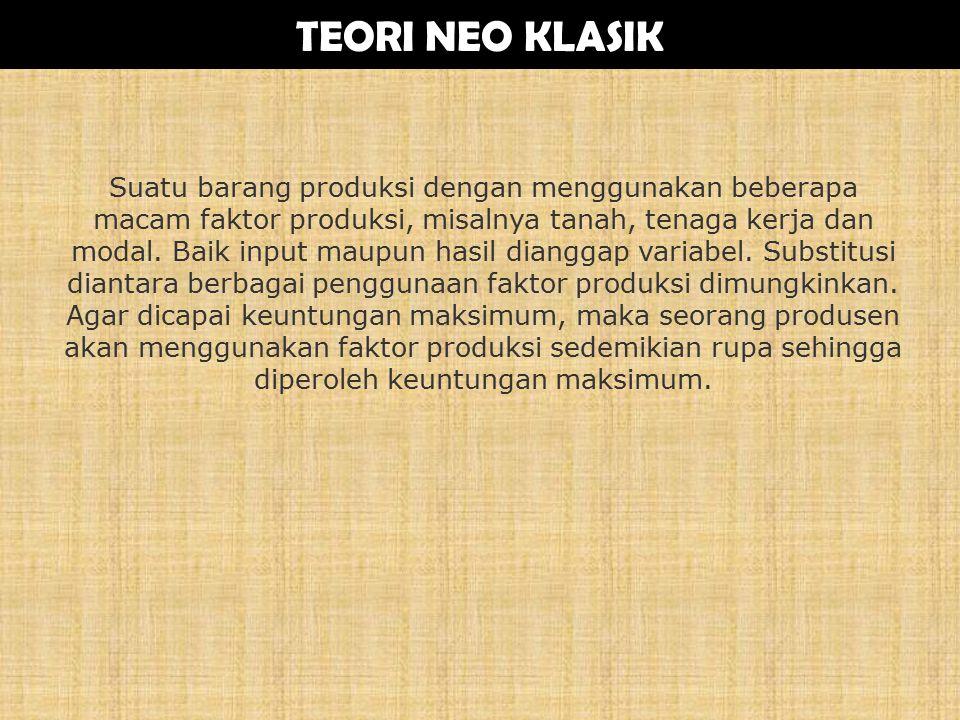 TEORI NEO KLASIK Suatu barang produksi dengan menggunakan beberapa macam faktor produksi, misalnya tanah, tenaga kerja dan modal.