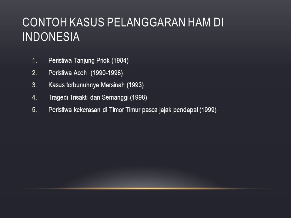 CONTOH KASUS PELANGGARAN HAM DI INDONESIA 1.Peristiwa Tanjung Priok (1984) 2.Peristiwa Aceh (1990-1998) 3.Kasus terbunuhnya Marsinah (1993) 4.Tragedi
