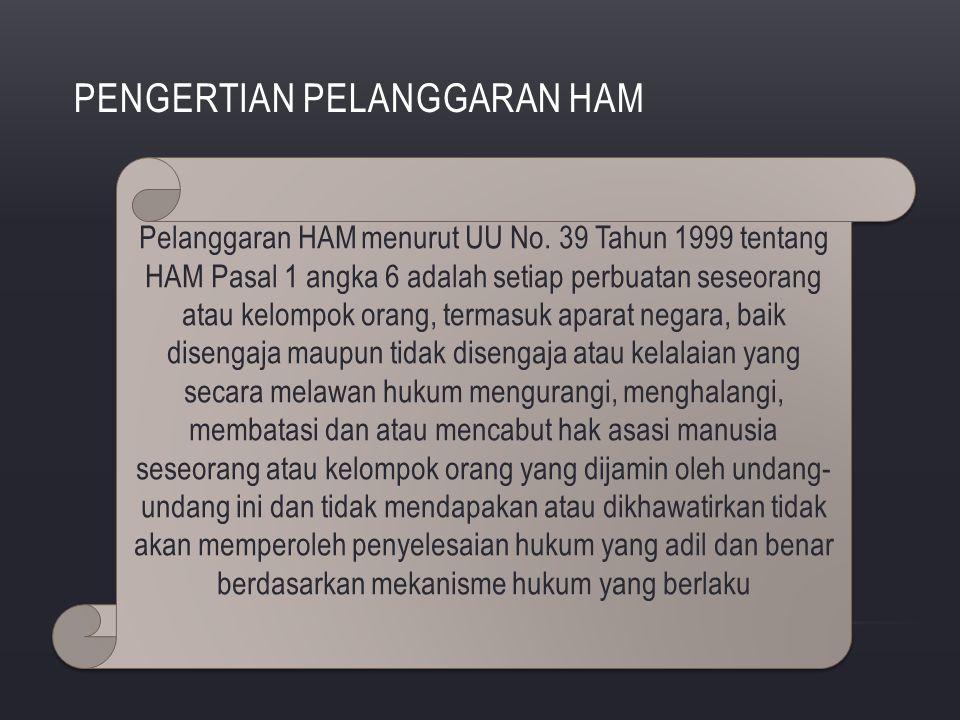 PENGERTIAN PELANGGARAN HAM Pelanggaran HAM menurut UU No. 39 Tahun 1999 tentang HAM Pasal 1 angka 6 adalah setiap perbuatan seseorang atau kelompok or