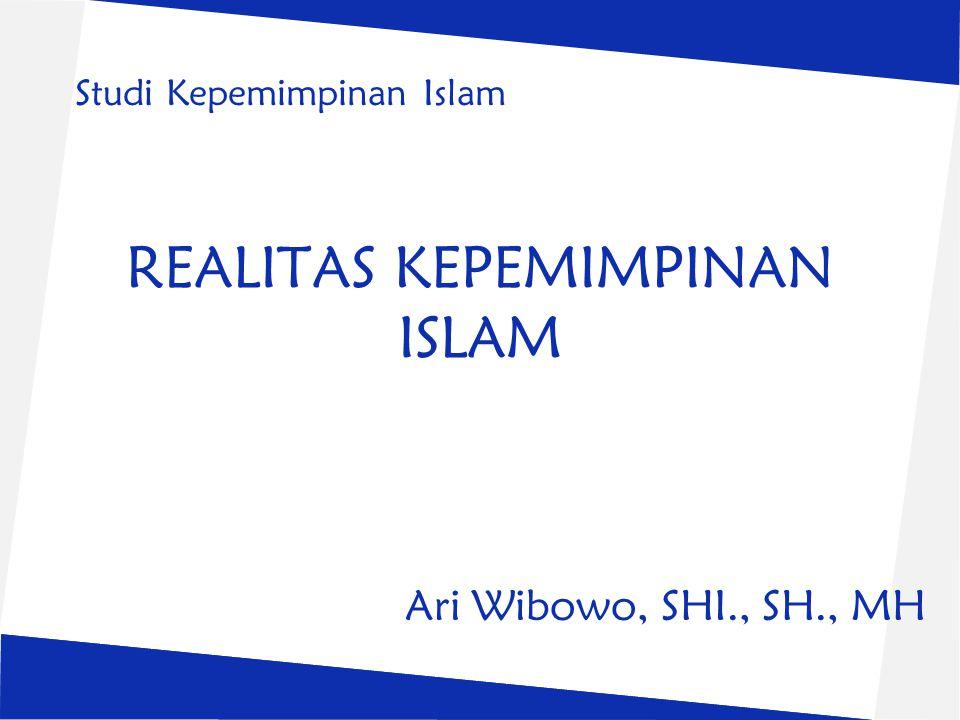 REALITAS KEPEMIMPINAN ISLAM Ari Wibowo, SHI., SH., MH Studi Kepemimpinan Islam