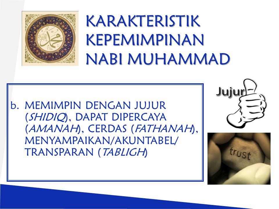 KARAKTERISTIK KEPEMIMPINAN NABI MUHAMMAD b.MEMIMPIN DENGAN JUJUR (SHIDIQ), DAPAT DIPERCAYA (AMANAH), CERDAS (FATHANAH), MENYAMPAIKAN/AKUNTABEL/ TRANSPARAN (TABLIGH)