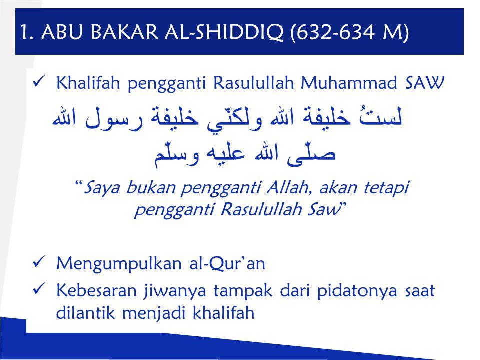 "1. ABU BAKAR AL-SHIDDIQ (632-634 M) Khalifah pengganti Rasulullah Muhammad SAW لستُ خليفة الله ولكنّي خليفة رسول الله صلّى الله عليه وسلّم ""Saya bukan"