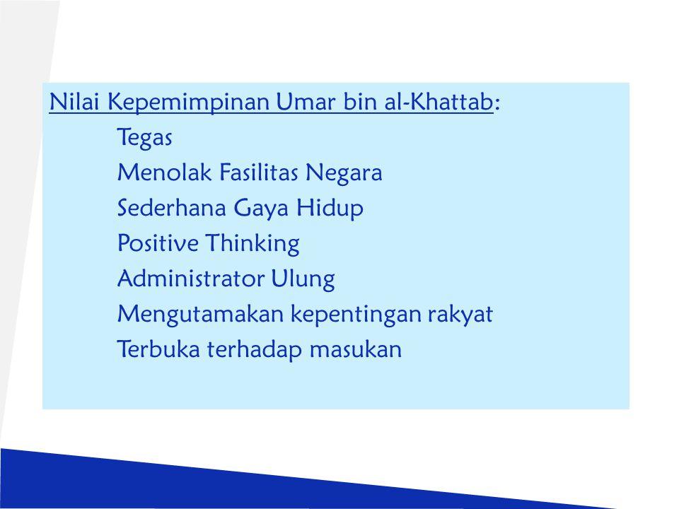 Nilai Kepemimpinan Umar bin al-Khattab: Tegas Menolak Fasilitas Negara Sederhana Gaya Hidup Positive Thinking Administrator Ulung Mengutamakan kepentingan rakyat Terbuka terhadap masukan