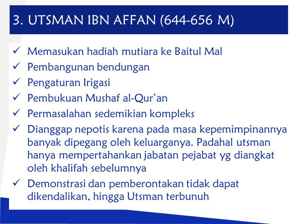 3. UTSMAN IBN AFFAN (644-656 M) Memasukan hadiah mutiara ke Baitul Mal Pembangunan bendungan Pengaturan Irigasi Pembukuan Mushaf al-Qur'an Permasalaha
