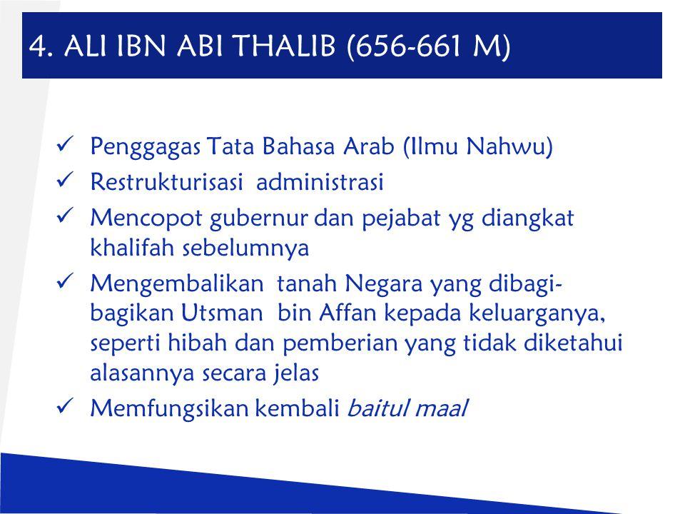 4. ALI IBN ABI THALIB (656-661 M) Penggagas Tata Bahasa Arab (Ilmu Nahwu) Restrukturisasi administrasi Mencopot gubernur dan pejabat yg diangkat khali