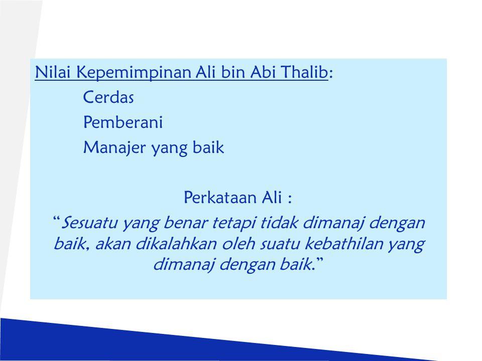 Nilai Kepemimpinan Ali bin Abi Thalib: Cerdas Pemberani Manajer yang baik Perkataan Ali : Sesuatu yang benar tetapi tidak dimanaj dengan baik, akan dikalahkan oleh suatu kebathilan yang dimanaj dengan baik.