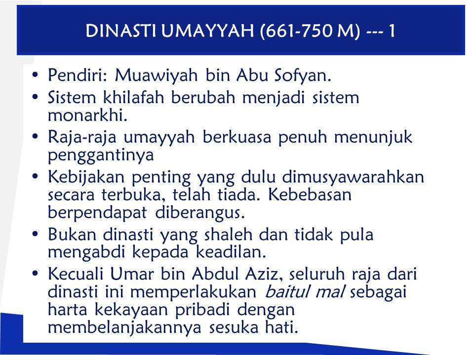 DINASTI UMAYYAH (661-750 M) --- 1 Pendiri: Muawiyah bin Abu Sofyan. Sistem khilafah berubah menjadi sistem monarkhi. Raja-raja umayyah berkuasa penuh