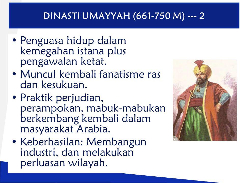 DINASTI UMAYYAH (661-750 M) --- 2 Penguasa hidup dalam kemegahan istana plus pengawalan ketat. Muncul kembali fanatisme ras dan kesukuan. Praktik perj