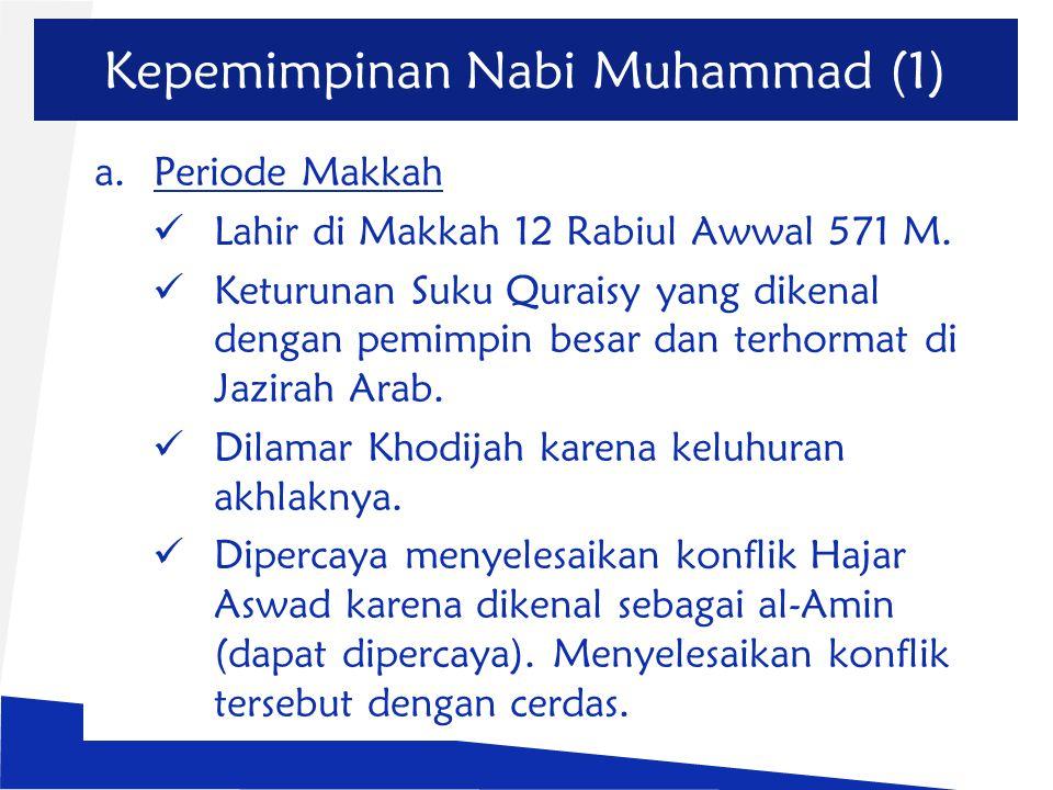 Kepemimpinan Nabi Muhammad (1) a.Periode Makkah Lahir di Makkah 12 Rabiul Awwal 571 M. Keturunan Suku Quraisy yang dikenal dengan pemimpin besar dan t