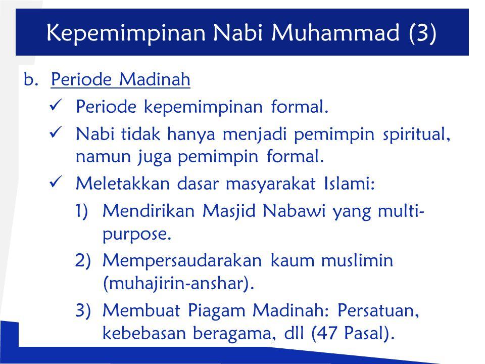 Kepemimpinan Nabi Muhammad (3) b.Periode Madinah Periode kepemimpinan formal. Nabi tidak hanya menjadi pemimpin spiritual, namun juga pemimpin formal.