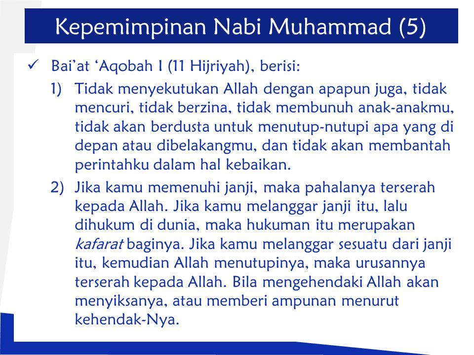 Kepemimpinan Nabi Muhammad (5) Bai'at 'Aqobah I (11 Hijriyah), berisi: 1)Tidak menyekutukan Allah dengan apapun juga, tidak mencuri, tidak berzina, tidak membunuh anak-anakmu, tidak akan berdusta untuk menutup-nutupi apa yang di depan atau dibelakangmu, dan tidak akan membantah perintahku dalam hal kebaikan.
