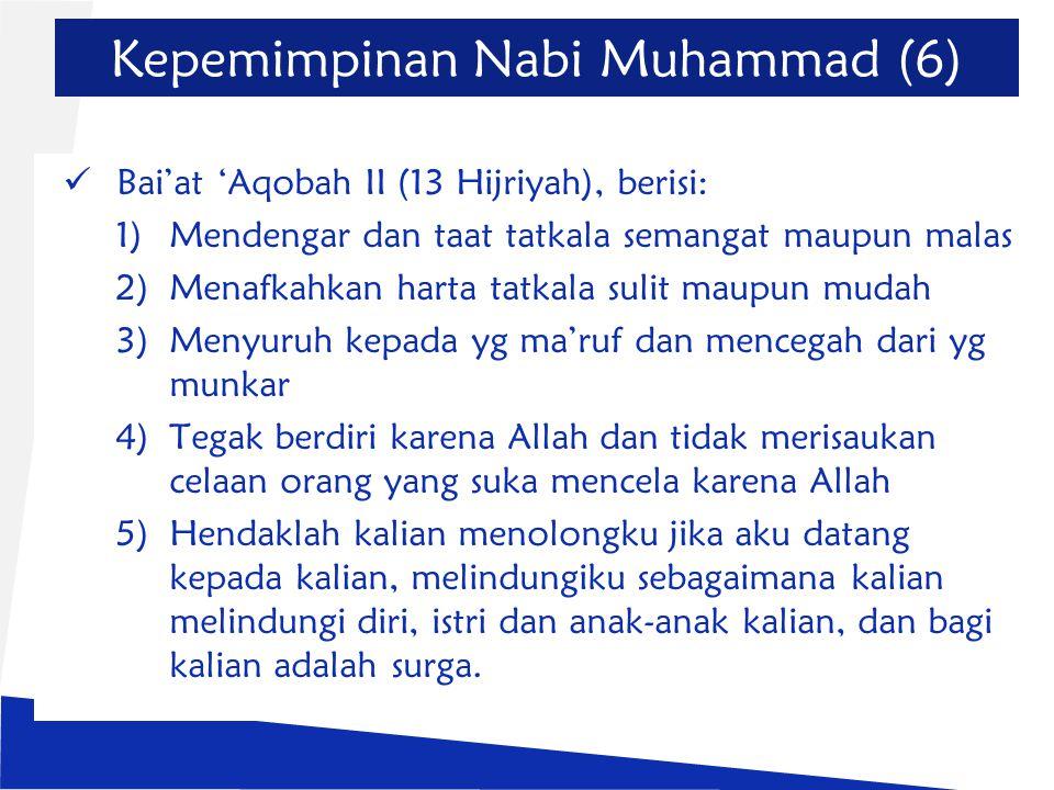 Kepemimpinan Nabi Muhammad (6) Bai'at 'Aqobah II (13 Hijriyah), berisi: 1)Mendengar dan taat tatkala semangat maupun malas 2)Menafkahkan harta tatkala sulit maupun mudah 3)Menyuruh kepada yg ma'ruf dan mencegah dari yg munkar 4)Tegak berdiri karena Allah dan tidak merisaukan celaan orang yang suka mencela karena Allah 5)Hendaklah kalian menolongku jika aku datang kepada kalian, melindungiku sebagaimana kalian melindungi diri, istri dan anak-anak kalian, dan bagi kalian adalah surga.