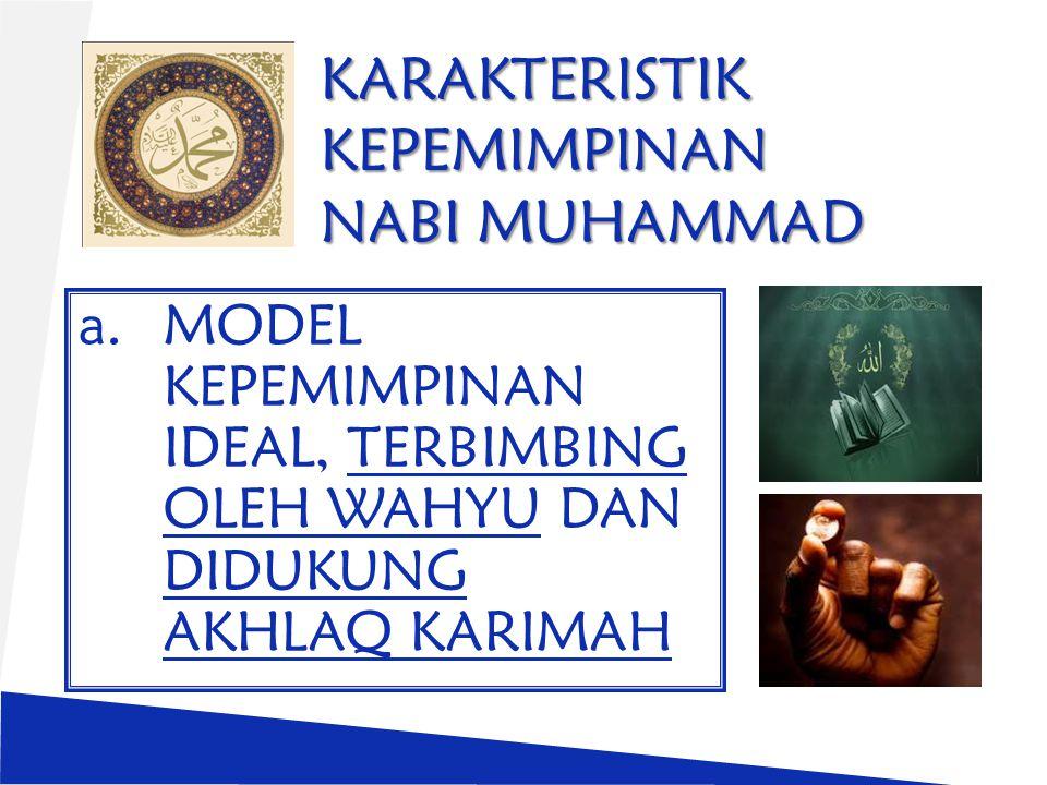 KARAKTERISTIK KEPEMIMPINAN NABI MUHAMMAD a.MODEL KEPEMIMPINAN IDEAL, TERBIMBING OLEH WAHYU DAN DIDUKUNG AKHLAQ KARIMAH