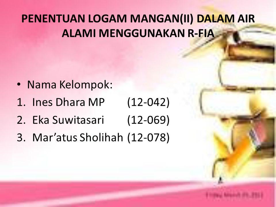 PENENTUAN LOGAM MANGAN(II) DALAM AIR ALAMI MENGGUNAKAN R-FIA Nama Kelompok: 1.Ines Dhara MP(12-042) 2.Eka Suwitasari (12-069) 3.Mar'atus Sholihah (12-