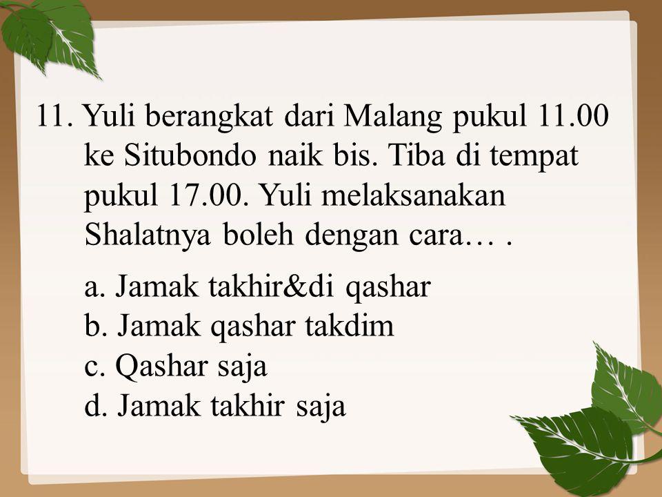 11. Yuli berangkat dari Malang pukul 11.00 ke Situbondo naik bis. Tiba di tempat pukul 17.00. Yuli melaksanakan Shalatnya boleh dengan cara…. a. Jamak