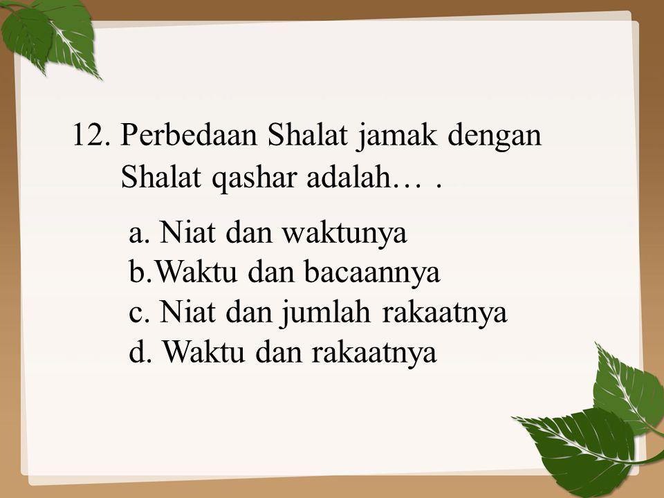 12. Perbedaan Shalat jamak dengan Shalat qashar adalah…. a. Niat dan waktunya b.Waktu dan bacaannya c. Niat dan jumlah rakaatnya d. Waktu dan rakaatny
