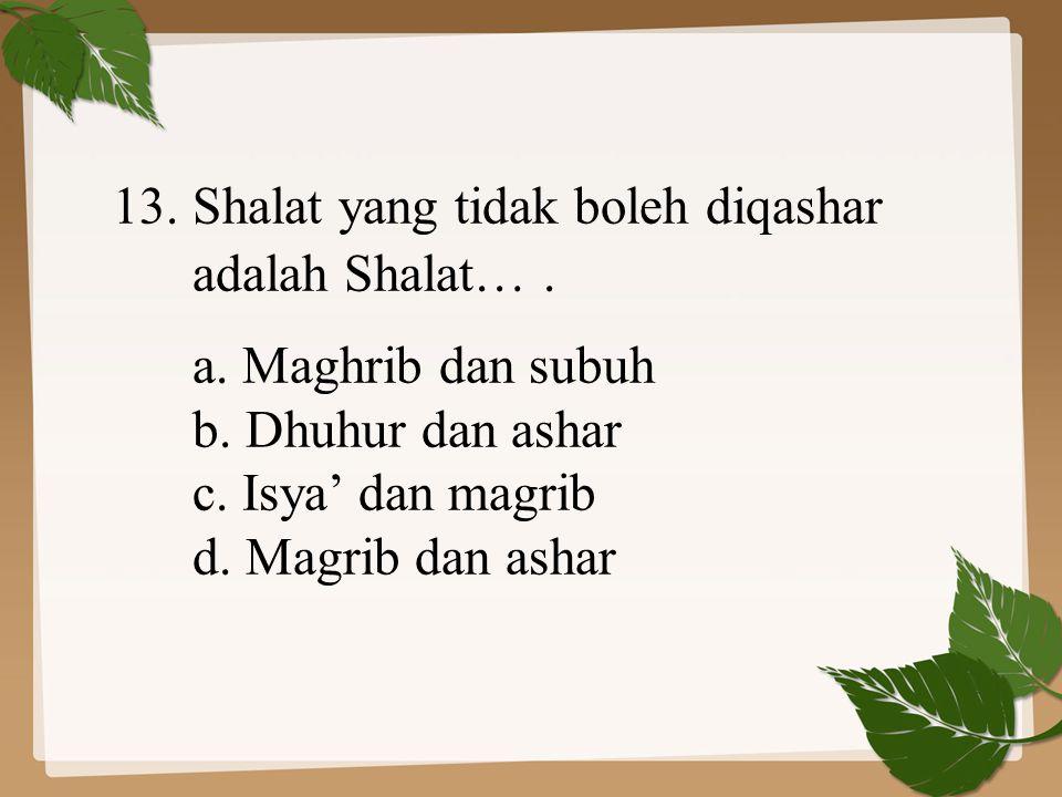 13. Shalat yang tidak boleh diqashar adalah Shalat…. a. Maghrib dan subuh b. Dhuhur dan ashar c. Isya' dan magrib d. Magrib dan ashar