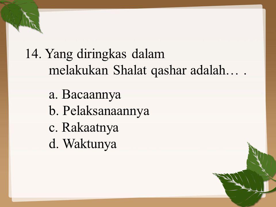 14. Yang diringkas dalam melakukan Shalat qashar adalah…. a. Bacaannya b. Pelaksanaannya c. Rakaatnya d. Waktunya