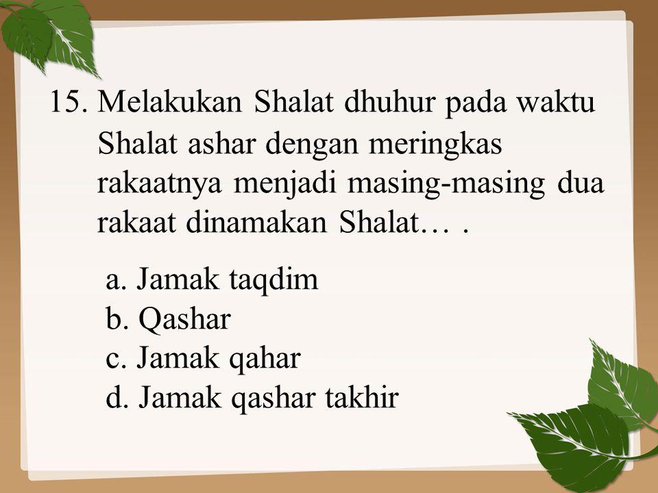 15. Melakukan Shalat dhuhur pada waktu Shalat ashar dengan meringkas rakaatnya menjadi masing-masing dua rakaat dinamakan Shalat…. a. Jamak taqdim b.