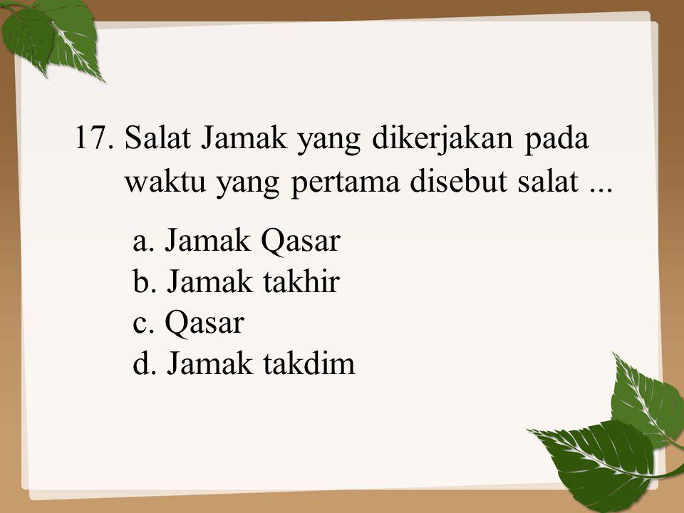 17. Salat Jamak yang dikerjakan pada waktu yang pertama disebut salat... a. Jamak Qasar b. Jamak takhir c. Qasar d. Jamak takdim