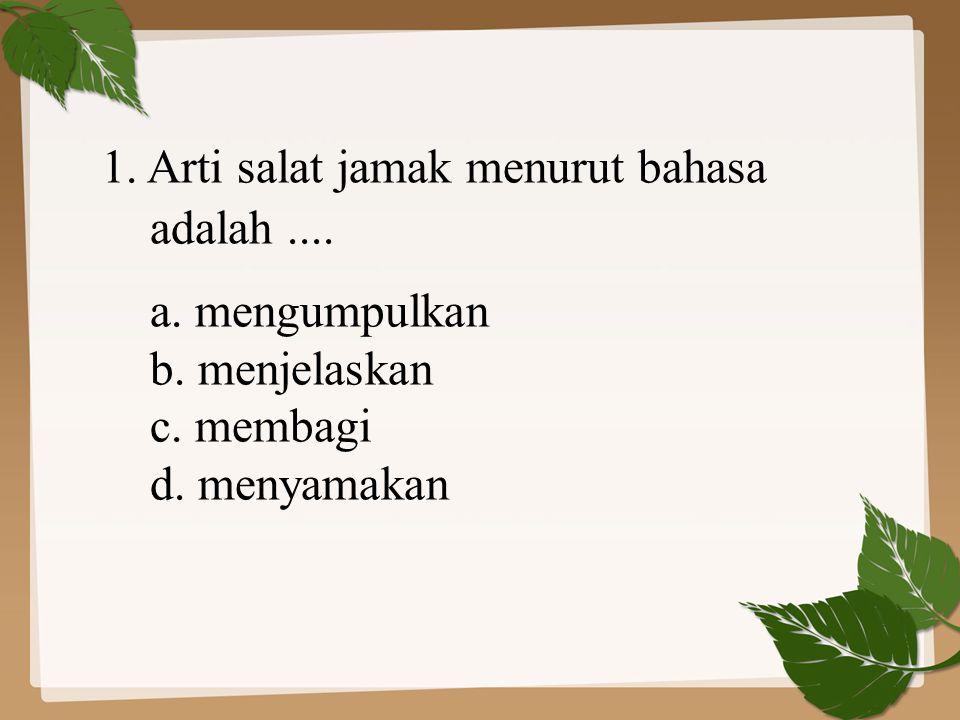 1. Arti salat jamak menurut bahasa adalah.... a. mengumpulkan b. menjelaskan c. membagi d. menyamakan