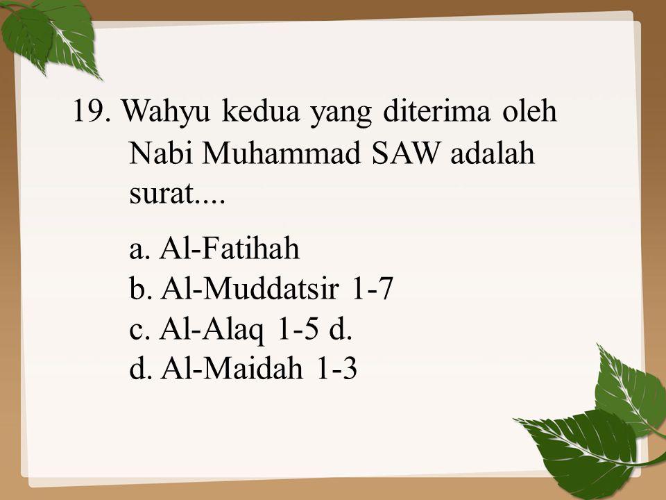 19. Wahyu kedua yang diterima oleh Nabi Muhammad SAW adalah surat.... a. Al-Fatihah b. Al-Muddatsir 1-7 c. Al-Alaq 1-5d. d. Al-Maidah 1-3