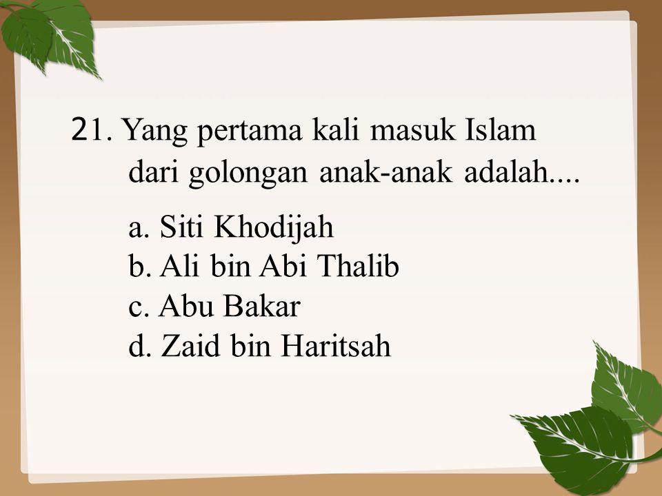 2 1. Yang pertama kali masuk Islam dari golongan anak-anak adalah.... a. Siti Khodijah b. Ali bin Abi Thalib c. Abu Bakar d. Zaid bin Haritsah