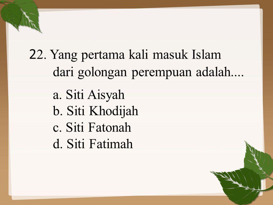 2 2. Yang pertama kali masuk Islam dari golongan perempuan adalah.... a. Siti Aisyah b. Siti Khodijah c. Siti Fatonah d. Siti Fatimah