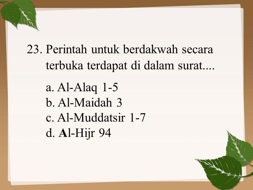 23. Perintah untuk berdakwah secara terbuka terdapat di dalam surat.... a. Al-Alaq 1-5 b. Al-Maidah 3 c. Al-Muddatsir 1-7 d. Al-Hijr 94