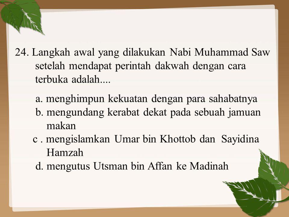 24. Langkah awal yang dilakukan Nabi Muhammad Saw setelah mendapat perintah dakwah dengan cara terbuka adalah.... a. menghimpun kekuatan dengan para s