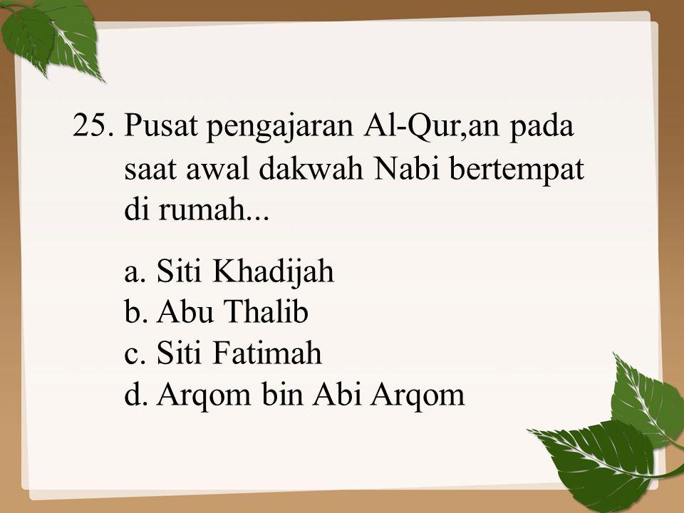 25. Pusat pengajaran Al-Qur,an pada saat awal dakwah Nabi bertempat di rumah... a. Siti Khadijah b. Abu Thalib c. Siti Fatimah d. Arqom bin Abi Arqom