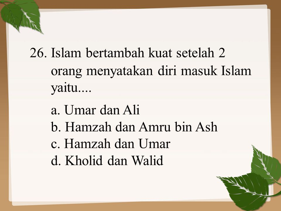 26. Islam bertambah kuat setelah 2 orang menyatakan diri masuk Islam yaitu.... a. Umar dan Ali b. Hamzah dan Amru bin Ash c. Hamzah dan Umar d. Kholid