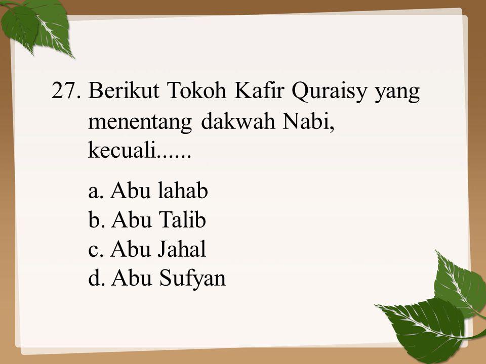 27. Berikut Tokoh Kafir Quraisy yang menentang dakwah Nabi, kecuali...... a. Abu lahab b. Abu Talib c. Abu Jahal d. Abu Sufyan
