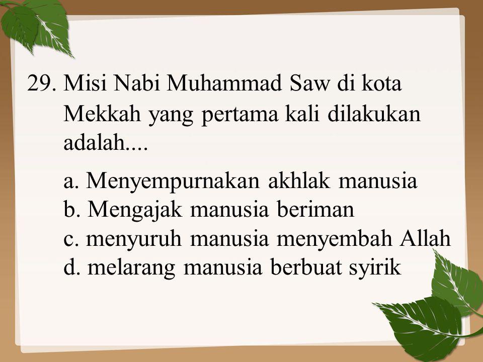 29. Misi Nabi Muhammad Saw di kota Mekkah yang pertama kali dilakukan adalah.... a. Menyempurnakan akhlak manusia b. Mengajak manusia beriman c. menyu
