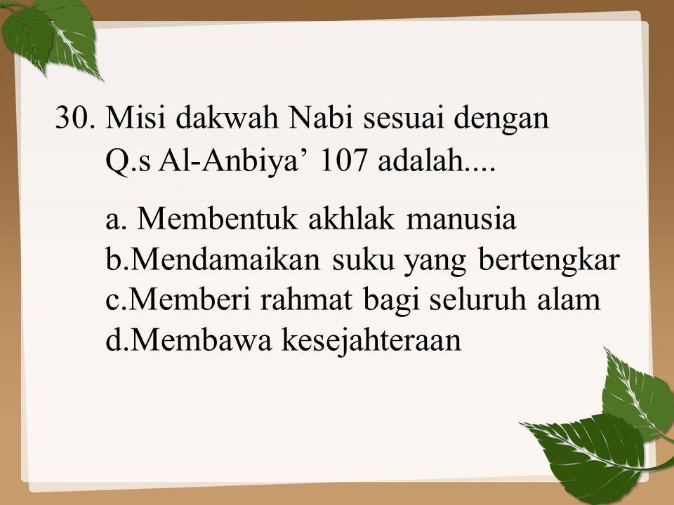 30. Misi dakwah Nabi sesuai dengan Q.s Al-Anbiya' 107 adalah.... a. Membentuk akhlak manusia b.Mendamaikan suku yang bertengkar c.Memberi rahmat bagi